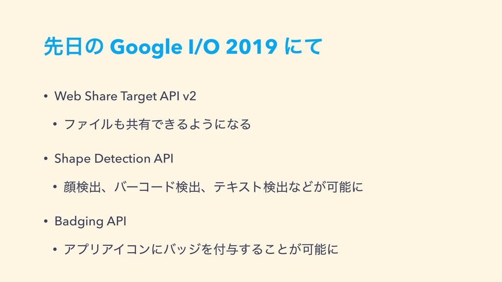 ઌͷ Google I/O 2019 ʹͯ • Web Share Target API v...