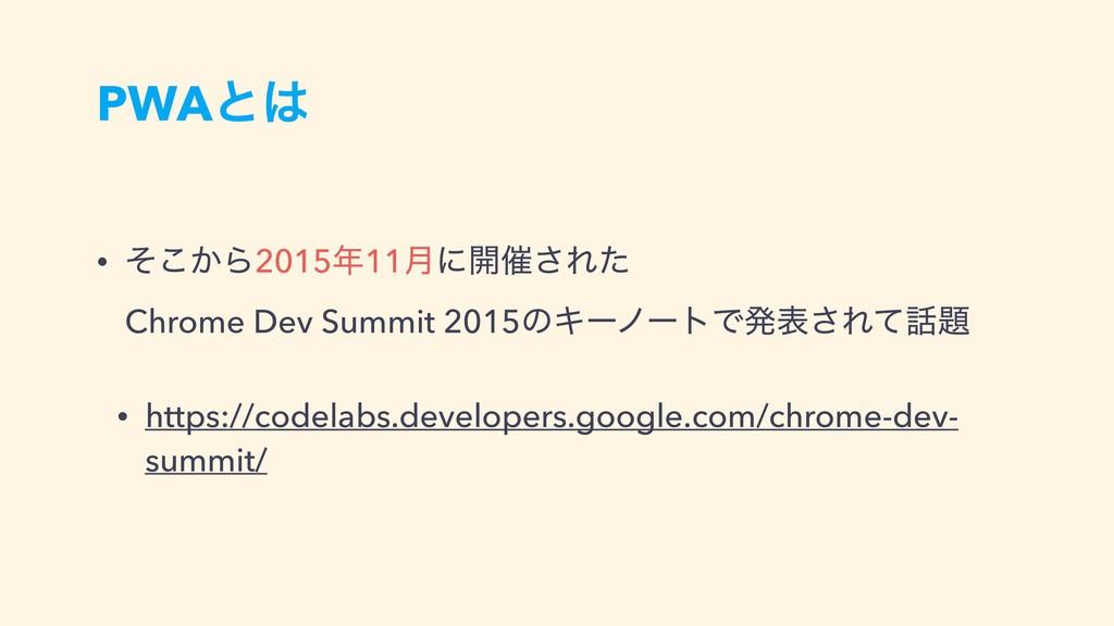 PWAͱ • ͔ͦ͜Β201511݄ʹ։࠵͞Εͨ Chrome Dev Summit 2...
