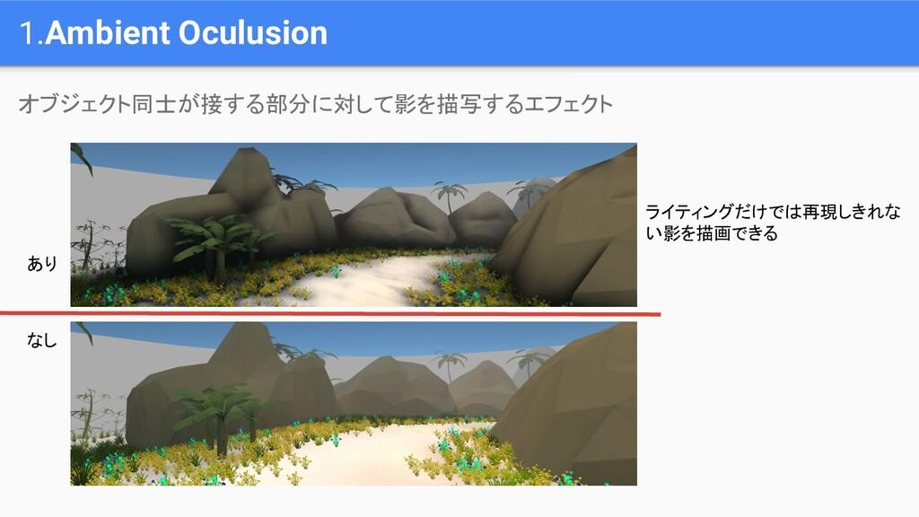 1.Ambient Oculusion オブジェクト同士が接する部分に対して影を描写するエフェ...