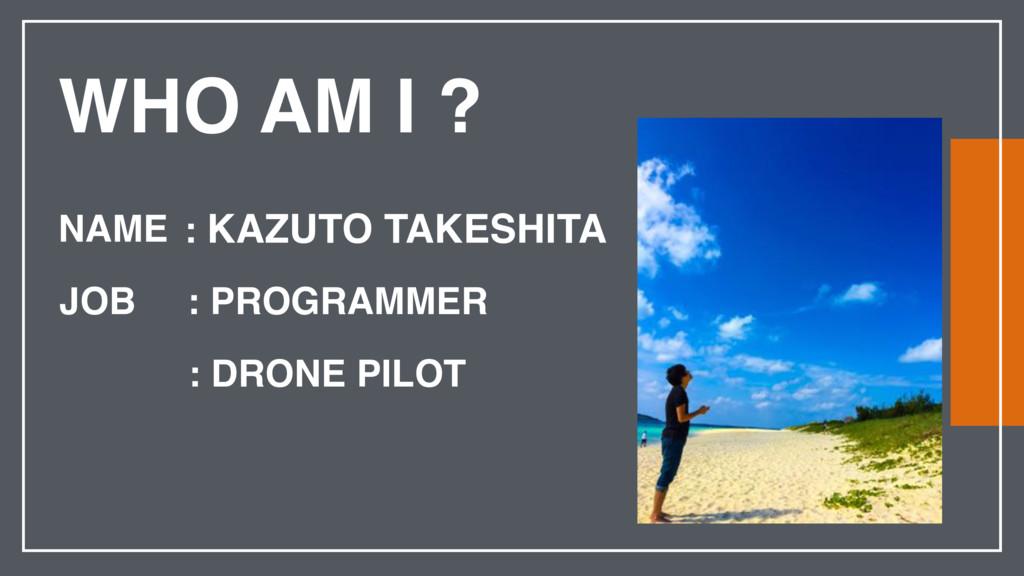 WHO AM I ? NAME JOB : DRONE PILOT : KAZUTO TAKE...