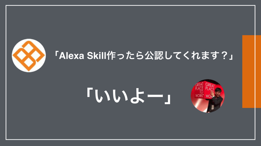 ʮAlexa Skill࡞ͬͨΒެͯ͘͠Ε·͢ʁʯ ʮ͍͍Αʔʯ