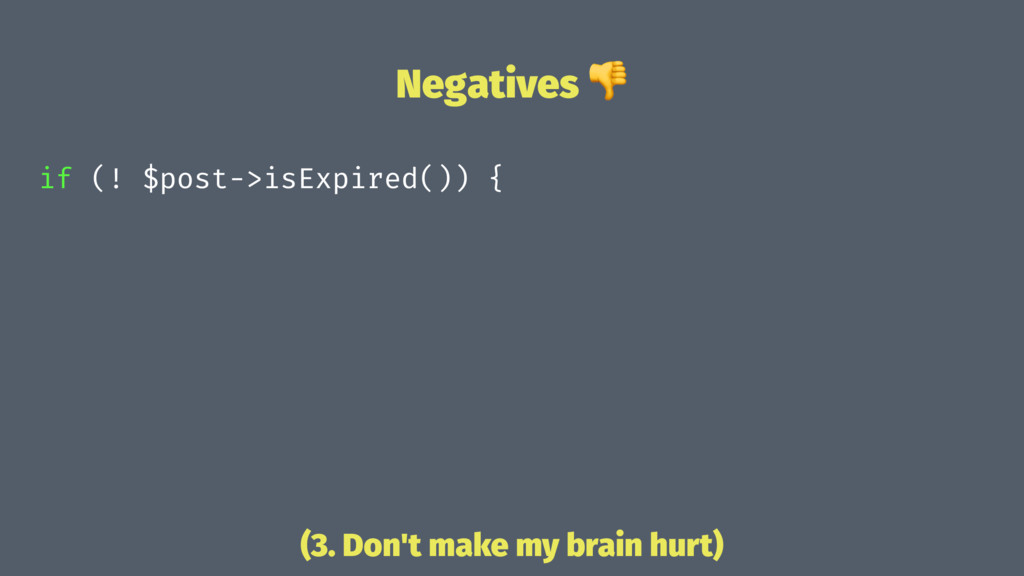 Negatives ! if (! $post->isExpired()) { (3. Don...