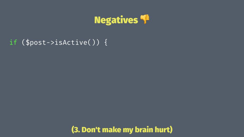 Negatives ! if ($post->isActive()) { (3. Don't ...