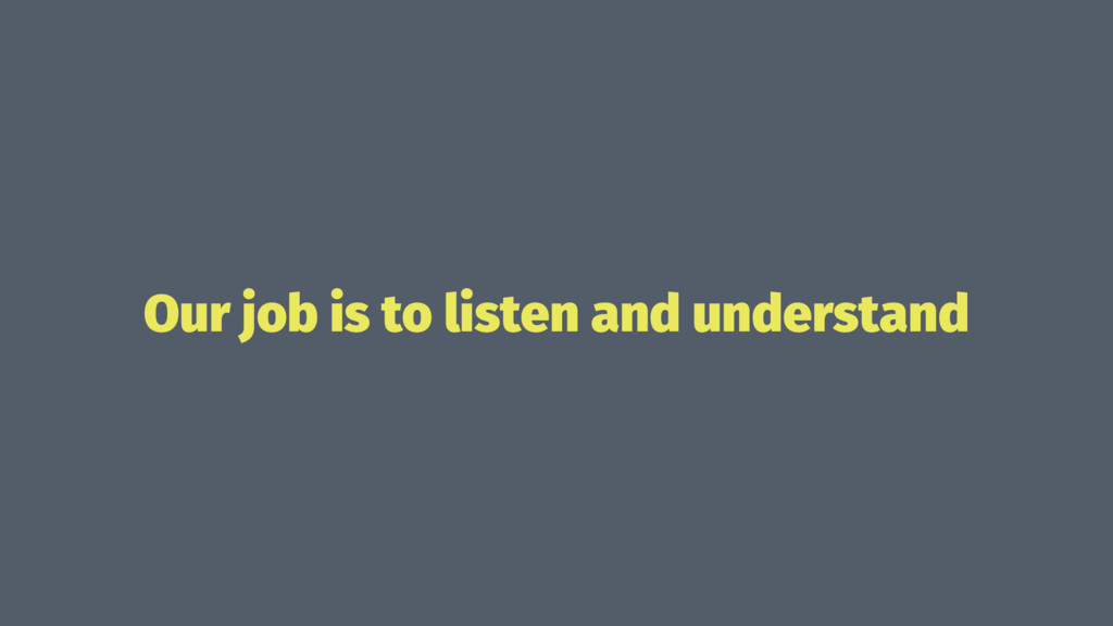 Our job is to listen and understand