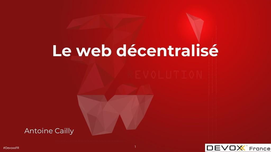 #DevoxxFR Antoine Cailly 1 Le web décentralisé