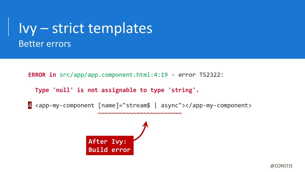Ivy – strict templates Better errors @CONSTJS E...