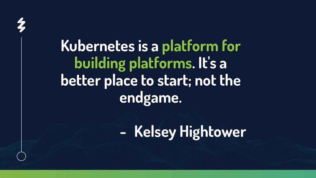 Kubernetes is a platform for building platforms...