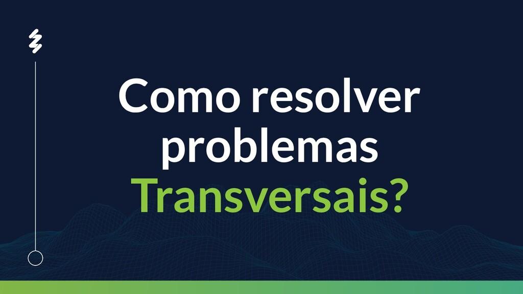 Como resolver problemas Transversais?