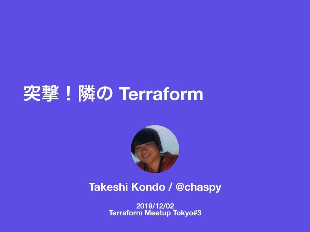 ಥܸʂྡͷ Terraform Takeshi Kondo / @chaspy 2019/12...