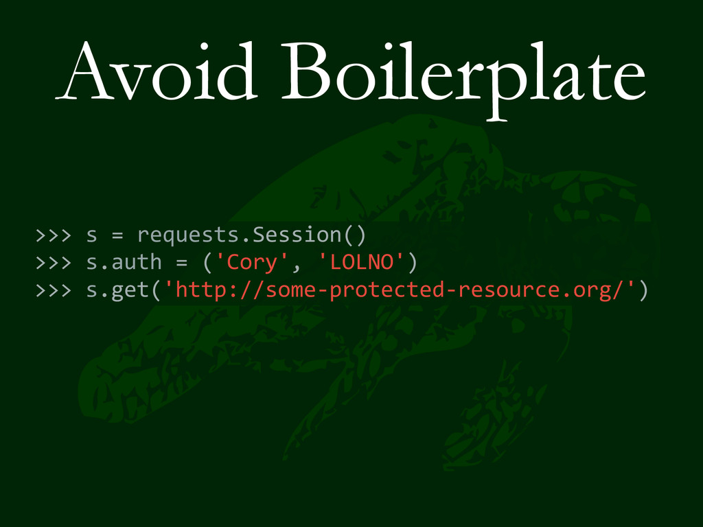 Avoid Boilerplate >>> s = requests.Ses...