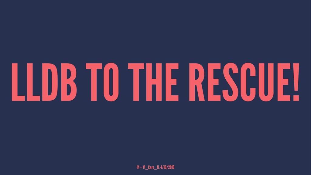 LLDB TO THE RESCUE! 14 — @_Caro_N, 4/16/2018
