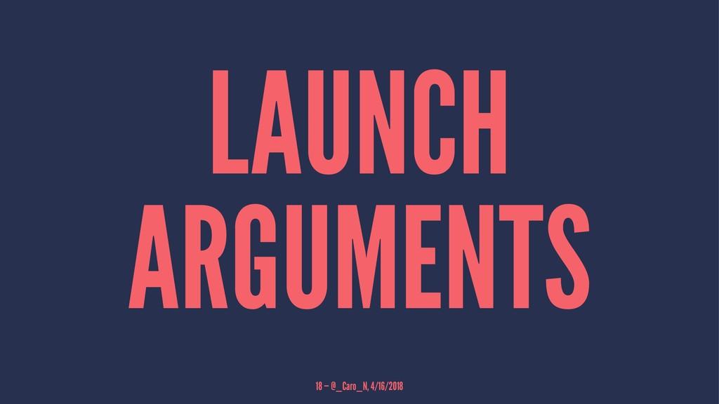 LAUNCH ARGUMENTS 18 — @_Caro_N, 4/16/2018