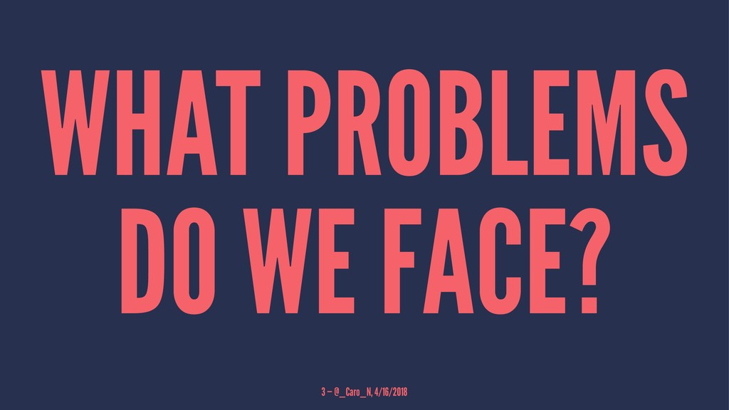 WHAT PROBLEMS DO WE FACE? 3 — @_Caro_N, 4/16/20...