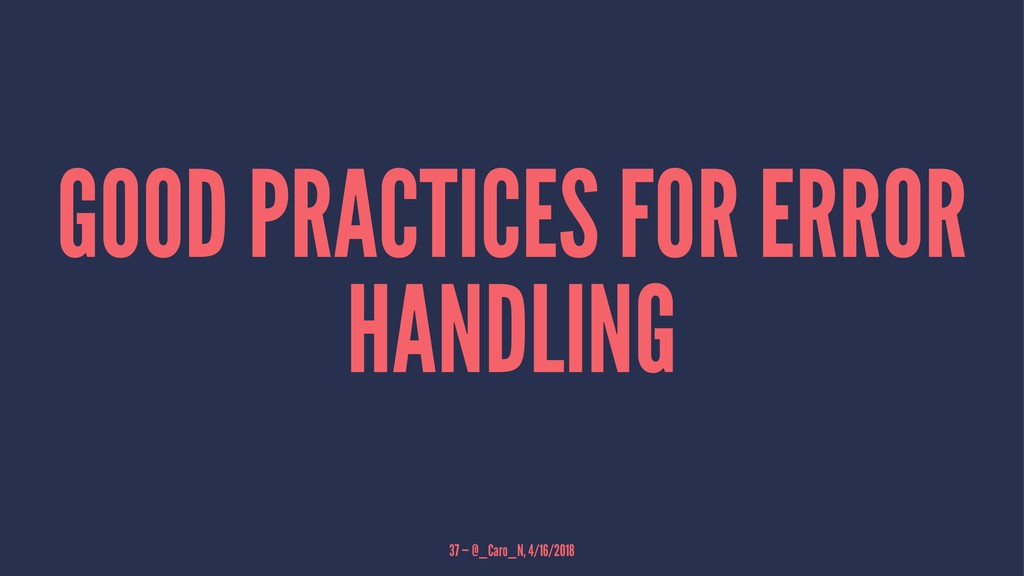 GOOD PRACTICES FOR ERROR HANDLING 37 — @_Caro_N...