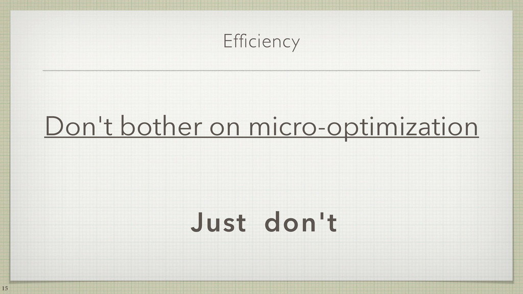 Efficiency Don't bother on micro-optimization 1...