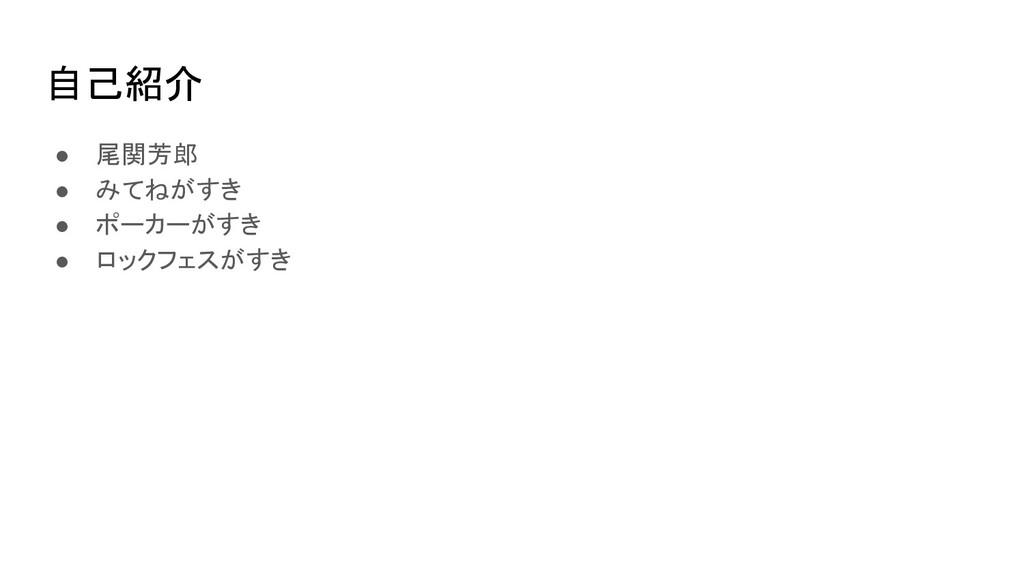 自己紹介 ● 尾関芳郎 ● みてねがすき ● ポーカーがすき ● ロックフェスがすき