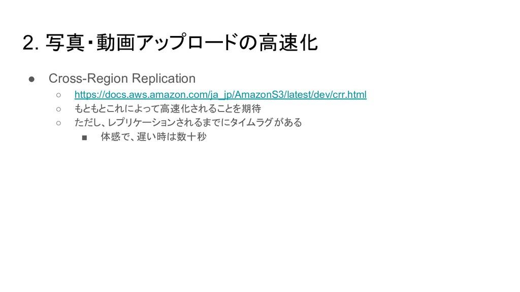 2. 写真・動画アップロードの高速化 ● Cross-Region Replication ○...