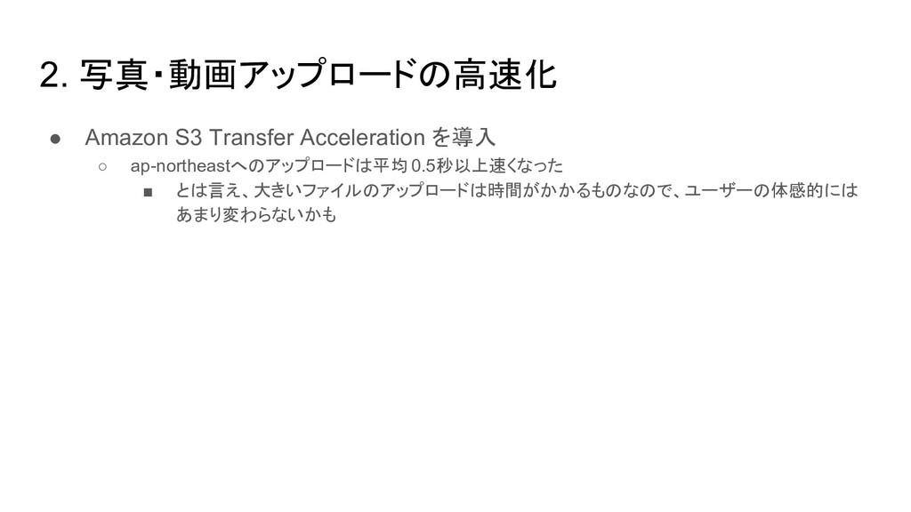 2. 写真・動画アップロードの高速化 ● Amazon S3 Transfer Acceler...