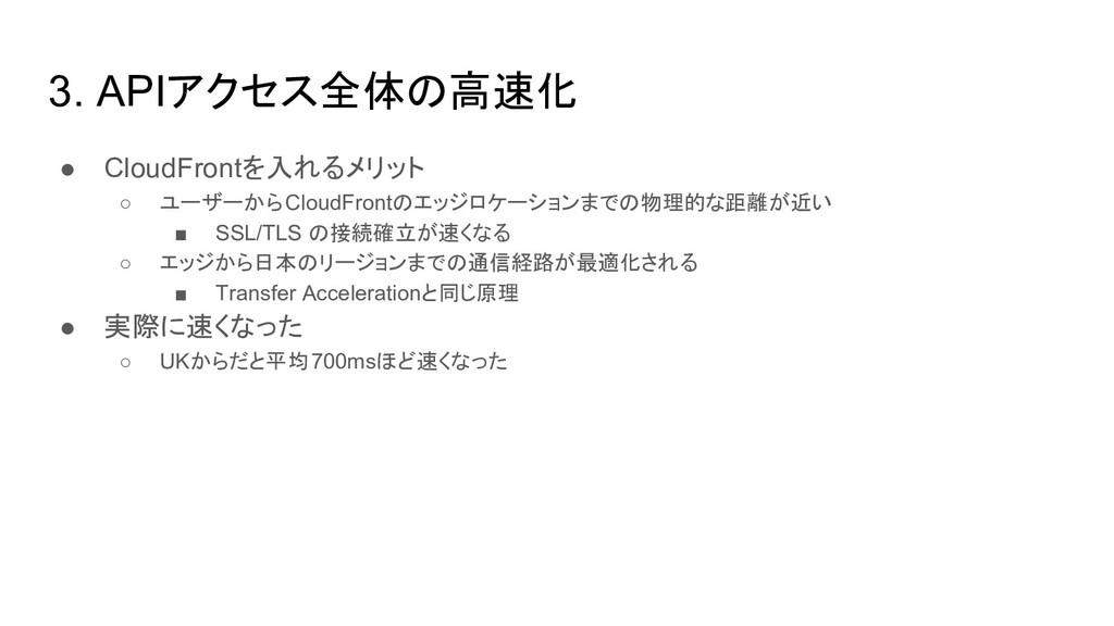 3. APIアクセス全体の高速化 ● CloudFrontを入れるメリット ○ ユーザーからC...