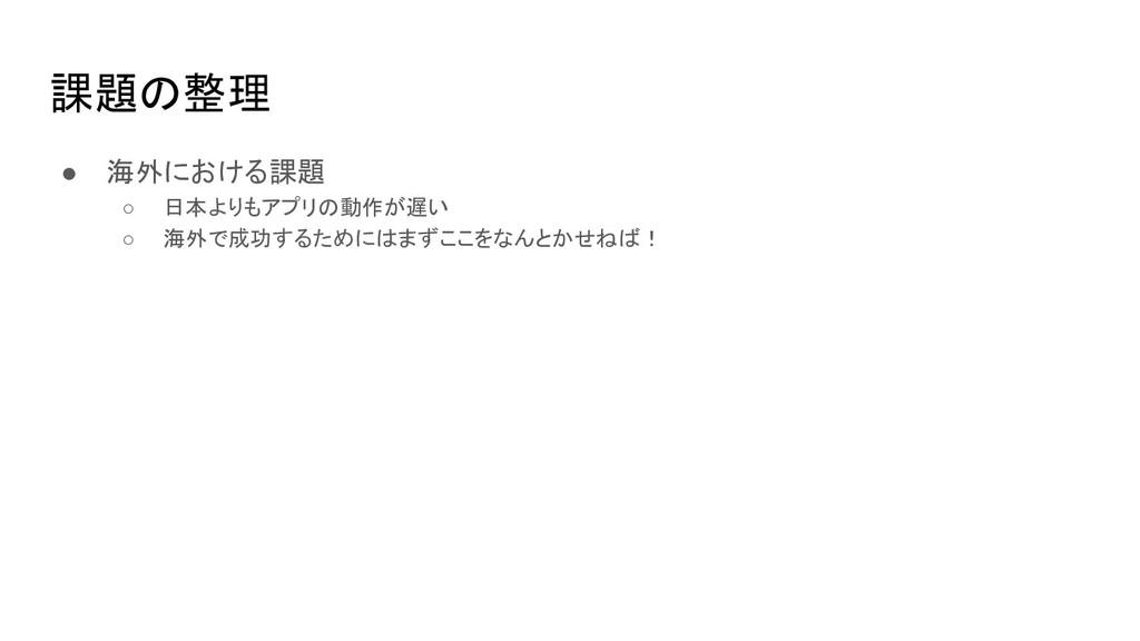 課題の整理 ● 海外における課題 ○ 日本よりもアプリの動作が遅い ○ 海外で成功するためには...