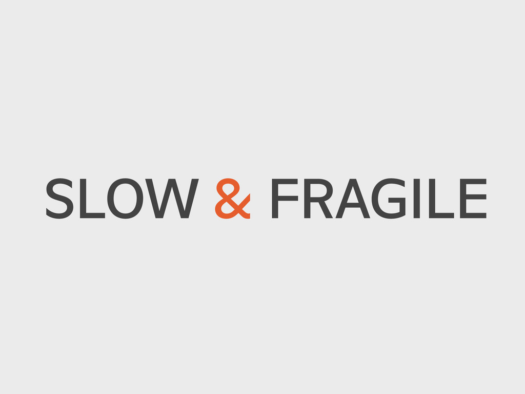 SLOW & FRAGILE