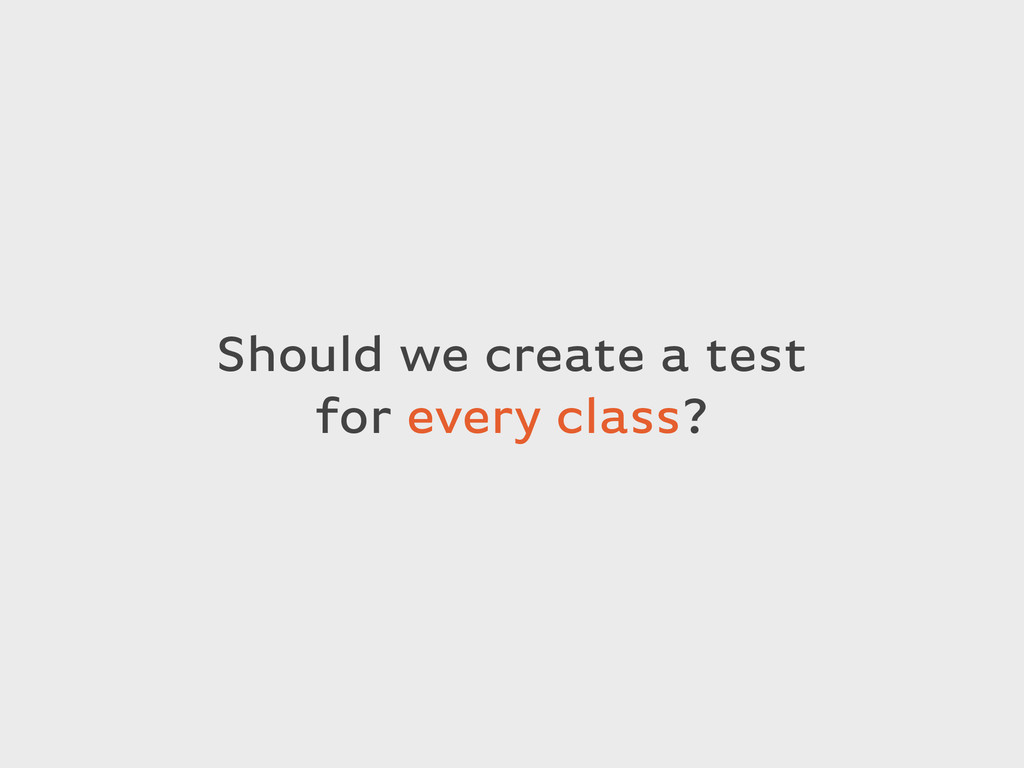 Should we create a test for every class?