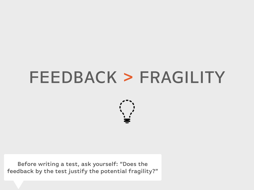 FEEDBACK > FRAGILITY Before writing a test, ask...