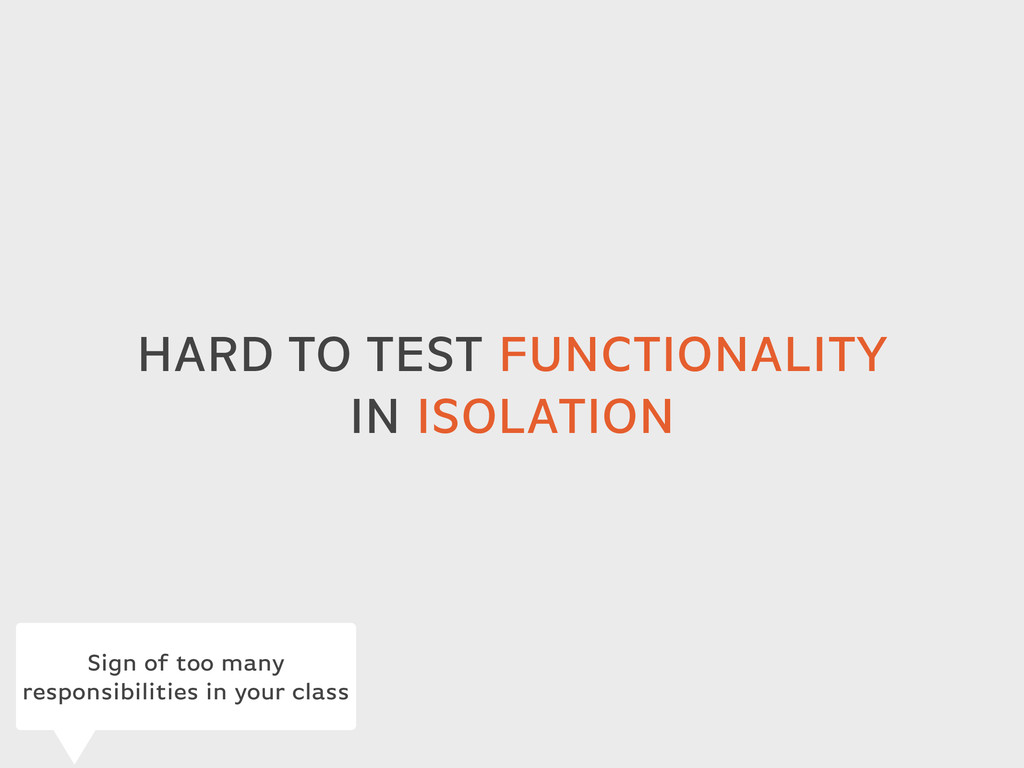 HARD TO TEST FUNCTIONALITY IN ISOLATION Sign of...