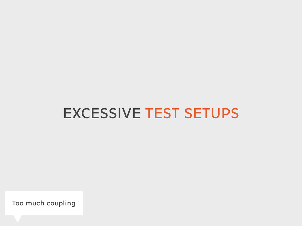 EXCESSIVE TEST SETUPS Too much coupling