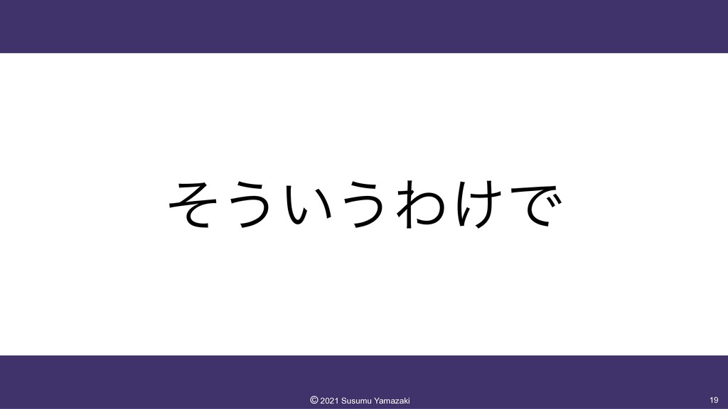 ͦ͏͍͏Θ͚Ͱ 19 ©︎ 2021 Susumu Yamazaki