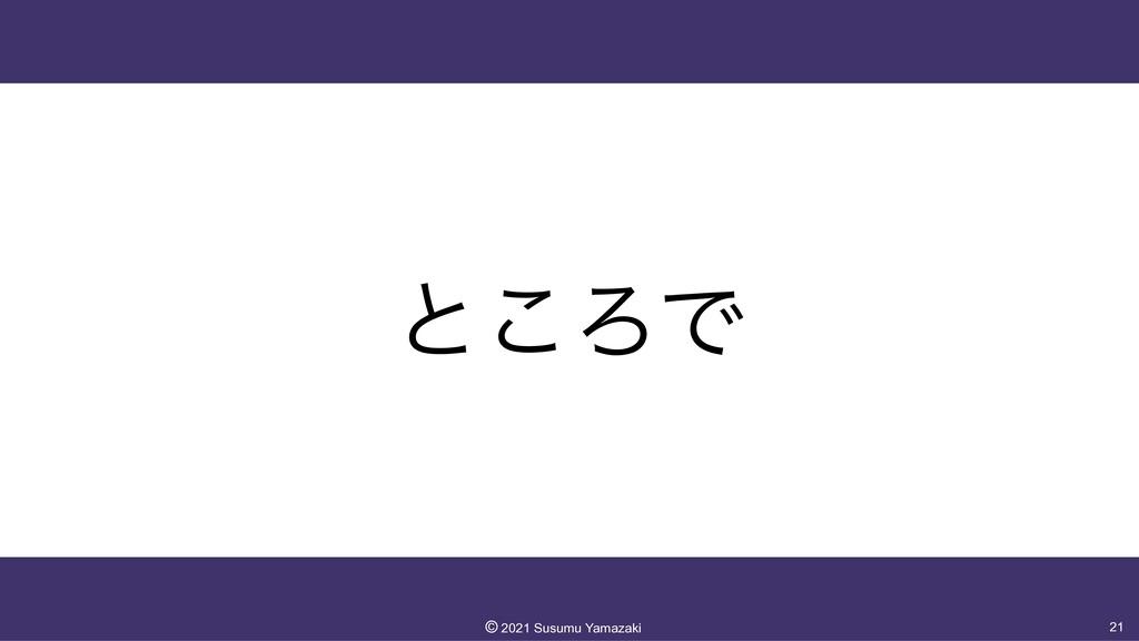 ͱ͜ΖͰ 21 ©︎ 2021 Susumu Yamazaki