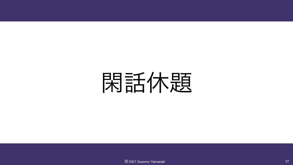 ؓٳ 27 ©︎ 2021 Susumu Yamazaki