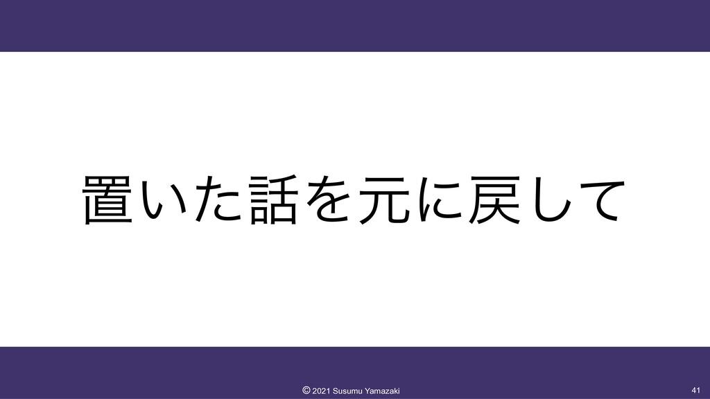 ஔ͍ͨΛݩʹͯ͠ 41 ©︎ 2021 Susumu Yamazaki
