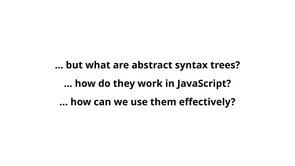 … but what are abstract syntax trees? … how do ...