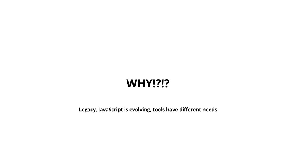 WHY!?!? Legacy, JavaScript is evolving, tools h...