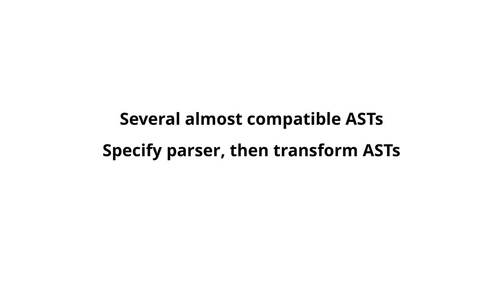 Specify parser, then transform ASTs Several alm...