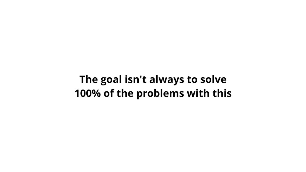 The goal isn't always to solve 100% of the prob...