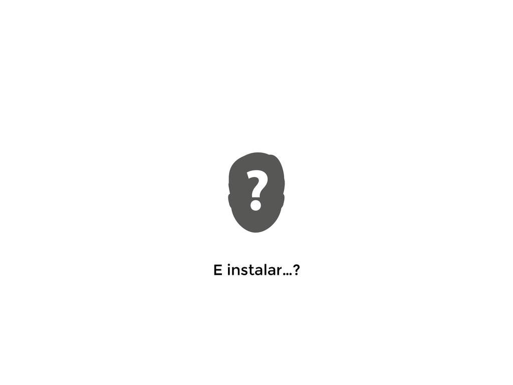 E instalar…?