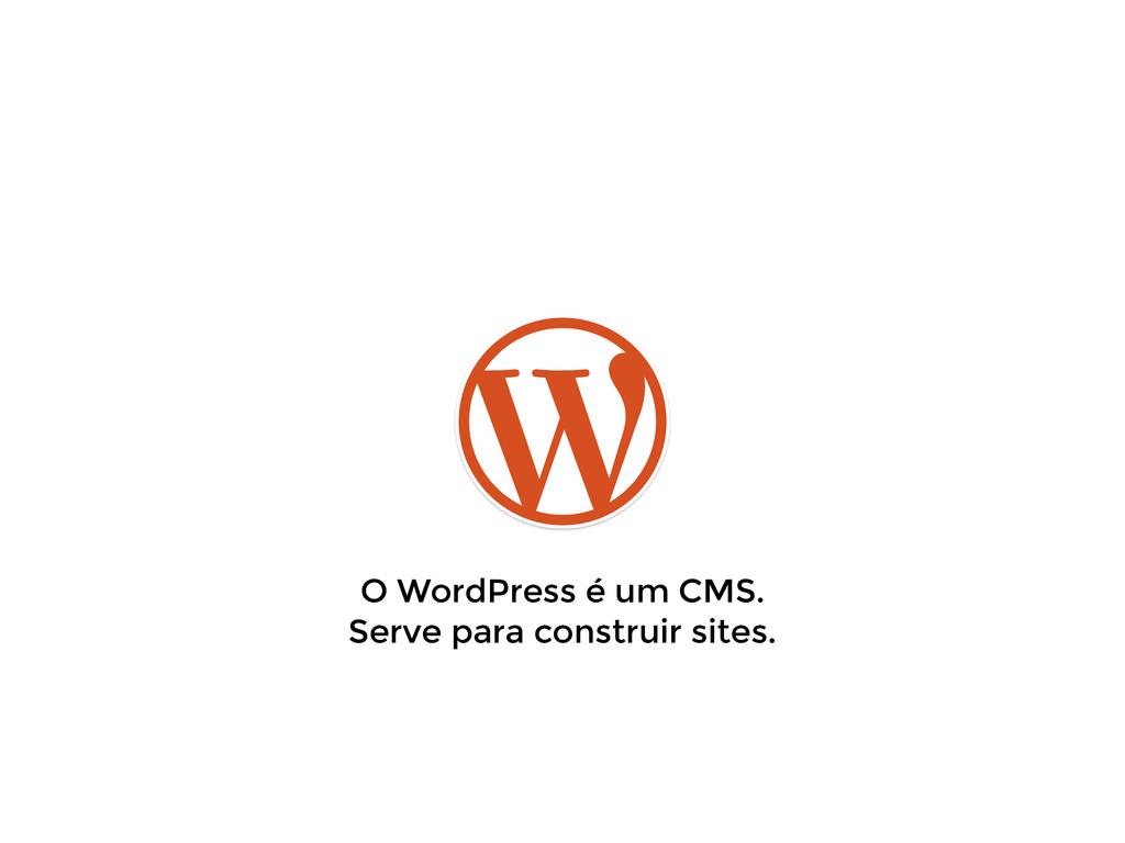 O WordPress é um CMS. Serve para construir site...