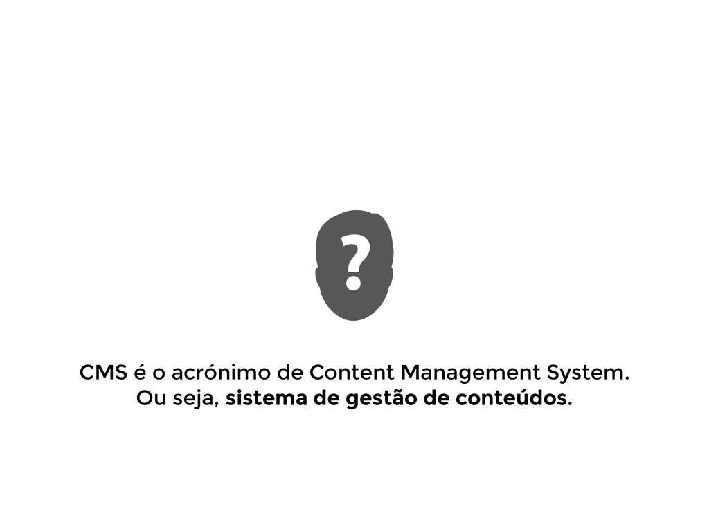 CMS é o acrónimo de Content Management System. ...