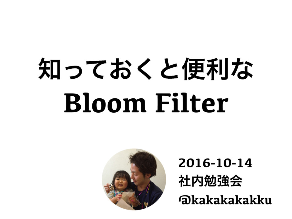 ͓ͬͯ͘ͱศརͳ Bloom Filter 2016-10-14 ࣾษڧձ @kakaka...
