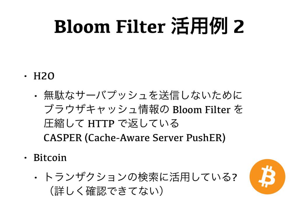Bloom Filter ׆༻ྫ 2 • H2O • ແବͳαʔόϓογϡΛૹ৴͠ͳ͍ͨΊʹ...