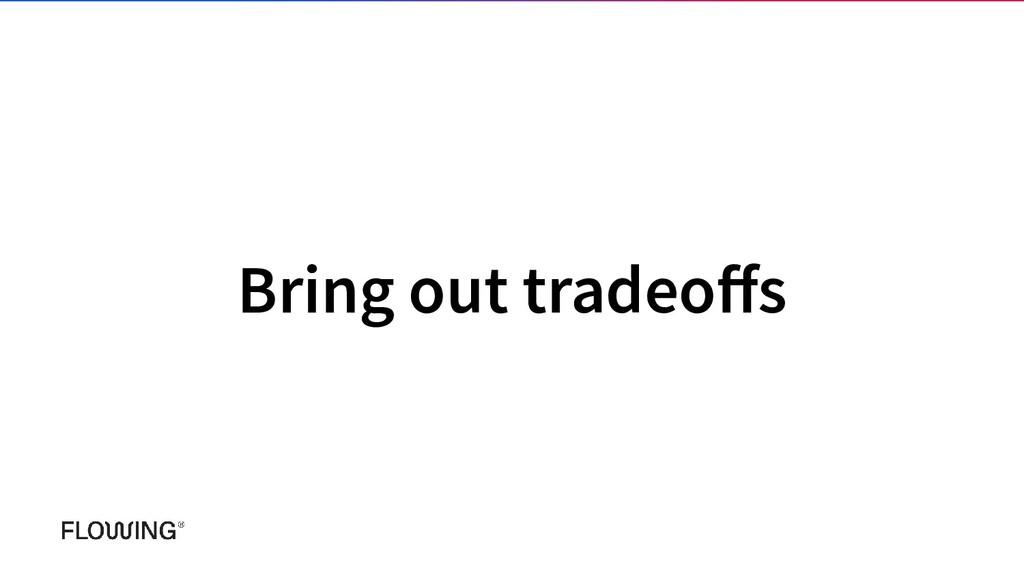 Bring out tradeoffs