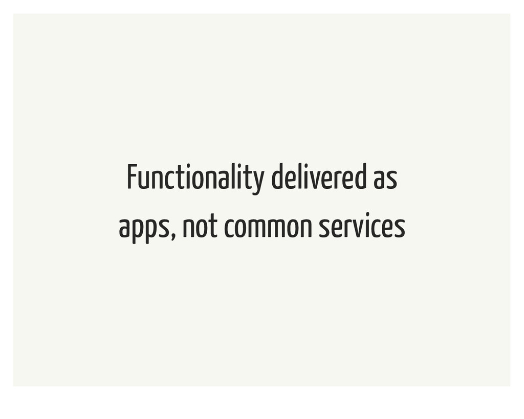 Functionality delivered as apps, not common ser...