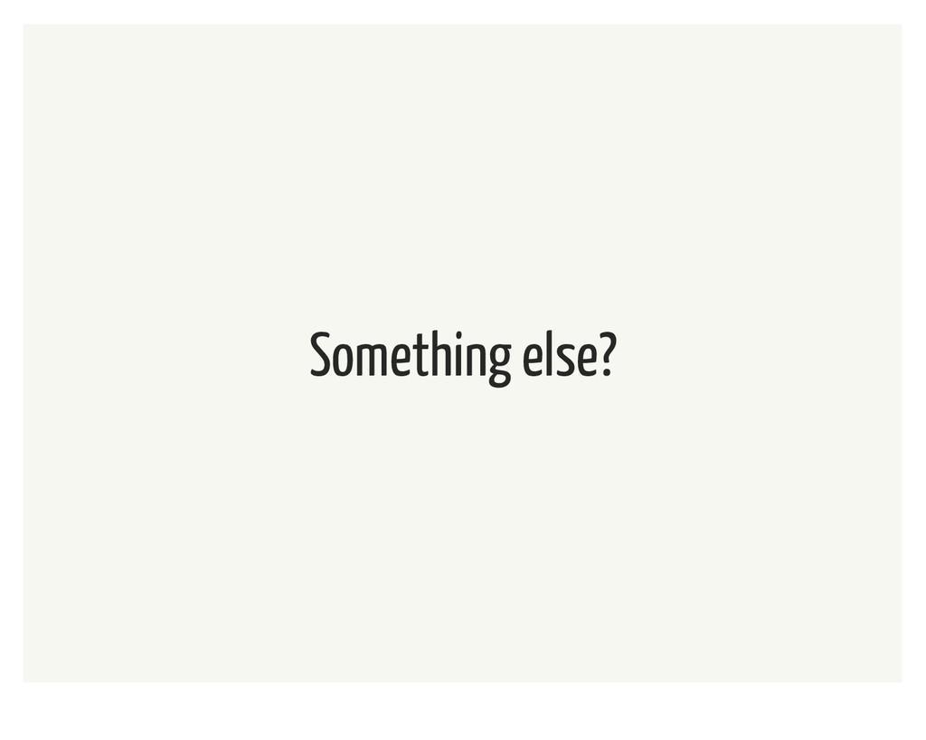 Something else?