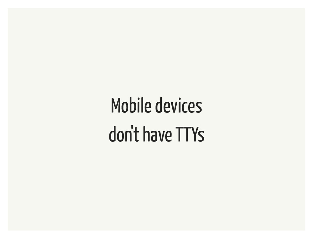 Mobile devices don't have TTYs