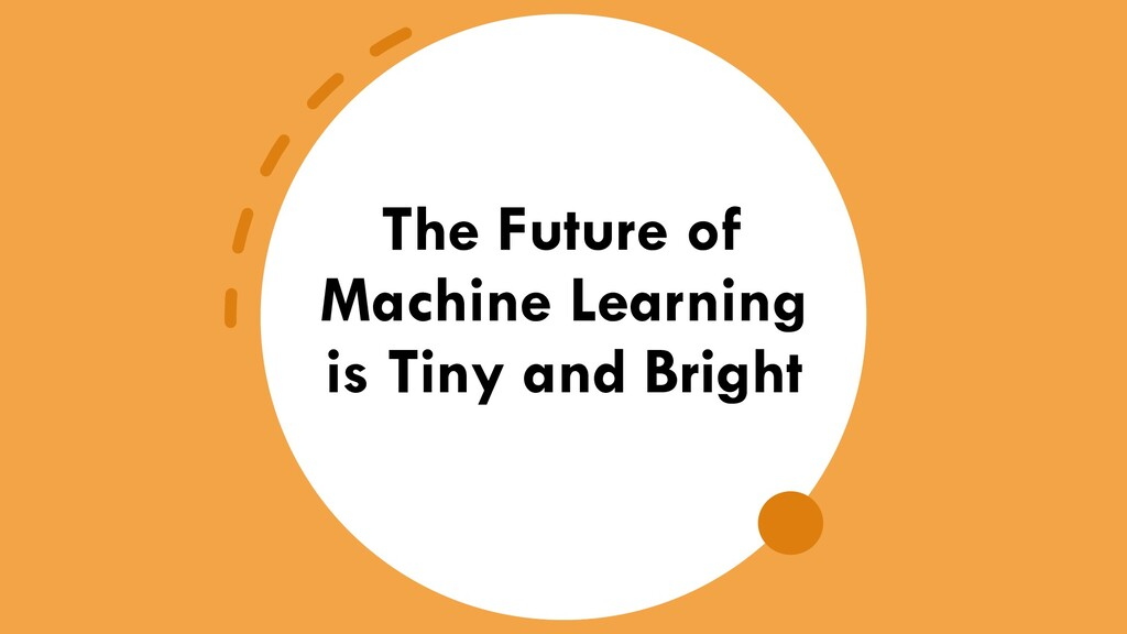 The Future of Machine Learning is Tiny and Brig...