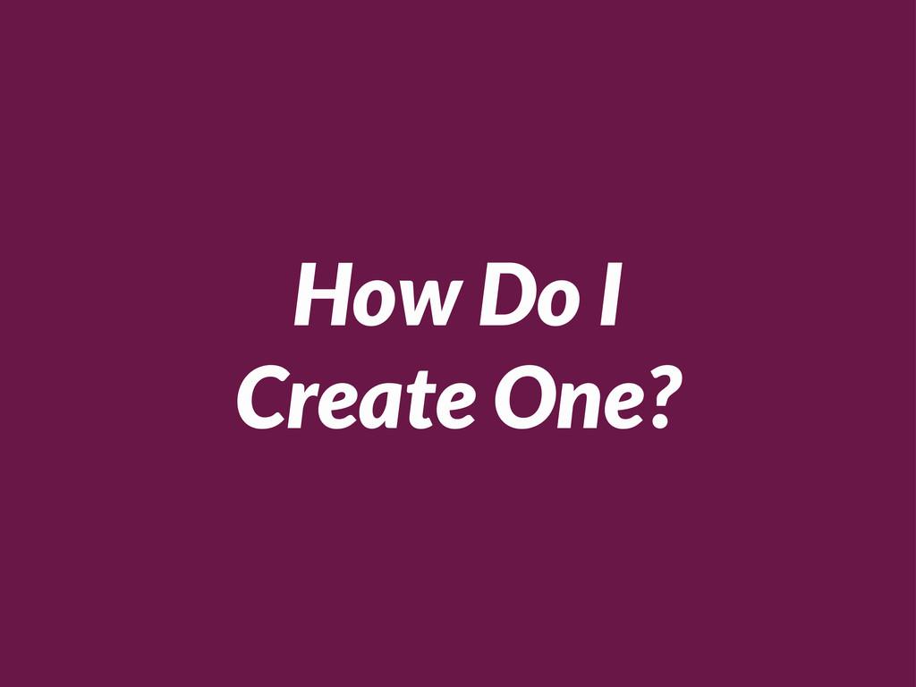 How Do I Create One?