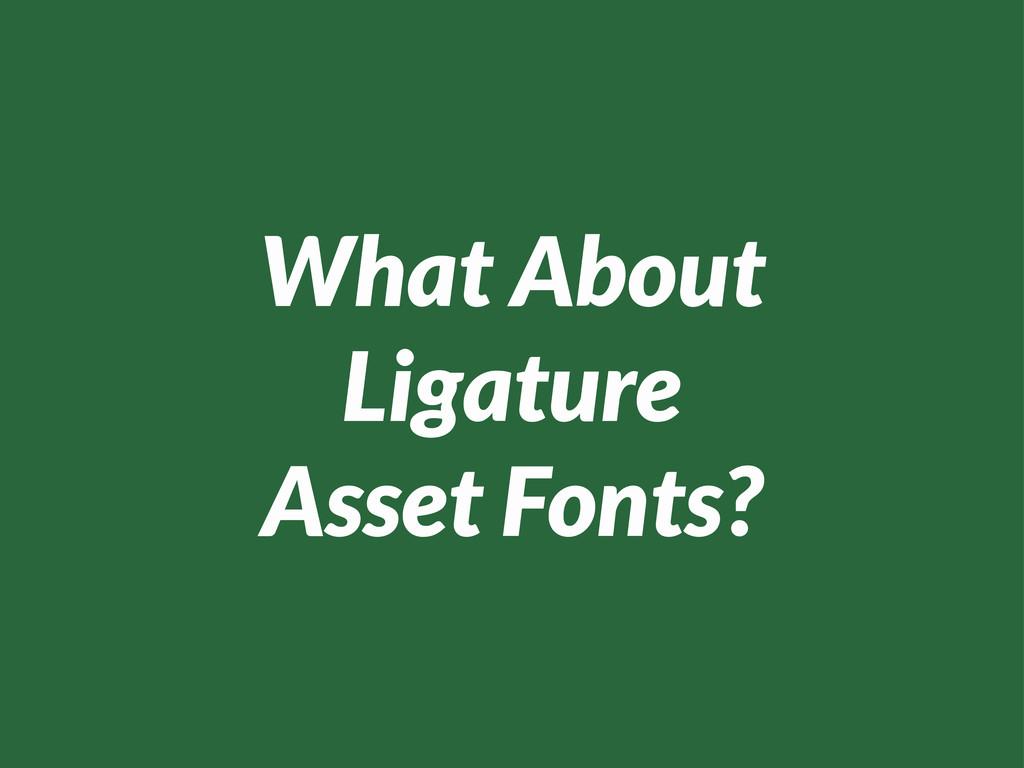 What About Ligature Asset Fonts?
