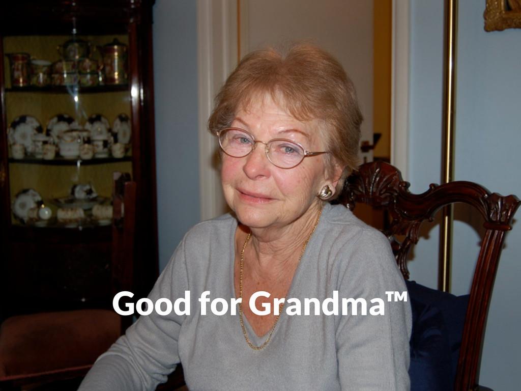Good for Grandma™